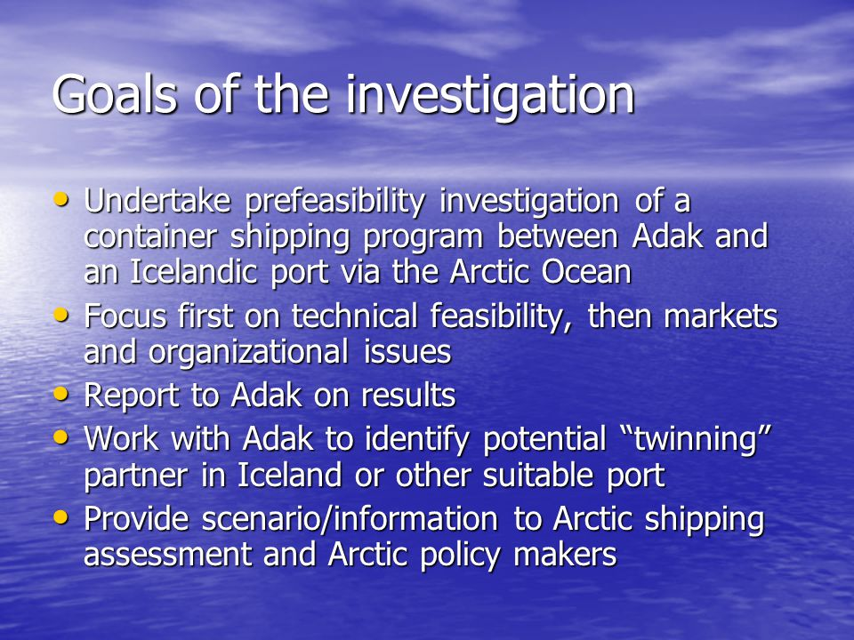 Goals of the investigation Undertake prefeasibility investigation of a container shipping program between Adak and an Icelandic port via the Arctic Oc