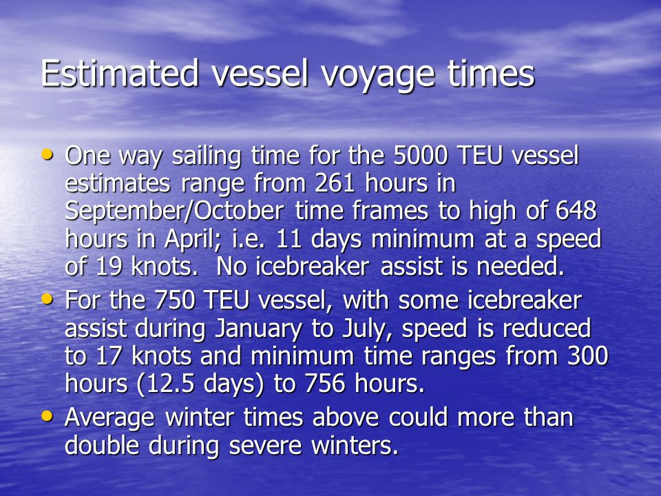 Estimated vessel voyage times One way sailing time for the 5000 TEU vessel estimates range from 261 hours in September/October time frames to high of