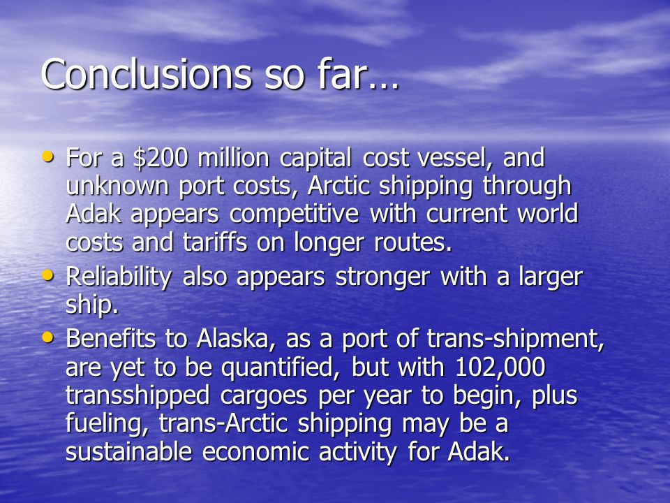 Conclusions so far… For a $200 million capital cost vessel, and unknown port costs, Arctic shipping through Adak appears competitive with current worl