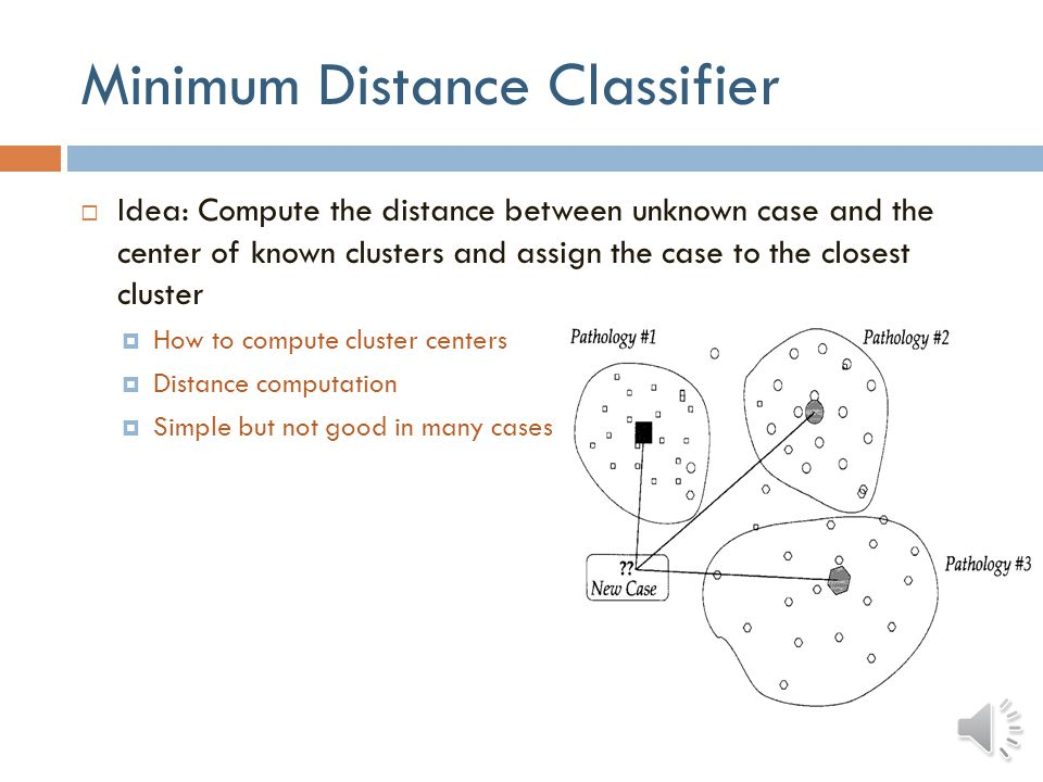 Classifiers: Learning  Supervised classifiers  Classifiers are trained with data samples of known labels  Number of clusters known a priori and cannot be changed  Relies on trainer to provide the correct information  Unsupervised classifiers  Classifiers are trained with data samples with unknown labels  Discover underlying clusters according to particular criteria  Interesting to identify new clusters representing sub-classes within large normal or pathological classes