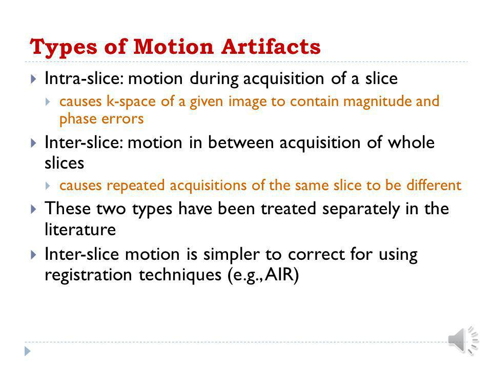 Motion Artifact in MRI  Motion artifacts result when patient moves during acquisition  Physiological/voluntary motion  Motion artifacts appear as s