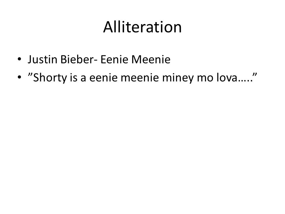 Alliteration Justin Bieber- Eenie Meenie Shorty is a eenie meenie miney mo lova…..