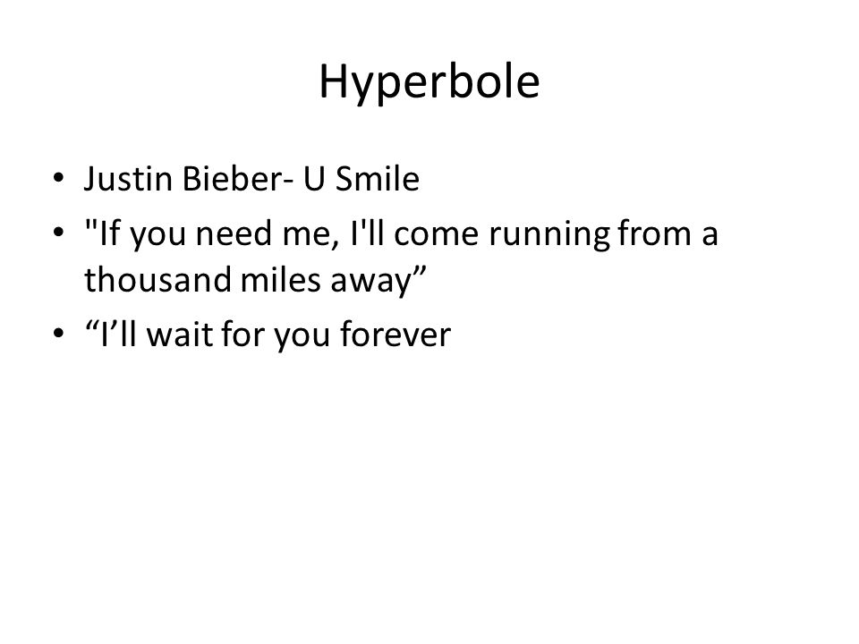 Hyperbole Justin Bieber- U Smile If you need me, I ll come running from a thousand miles away I'll wait for you forever