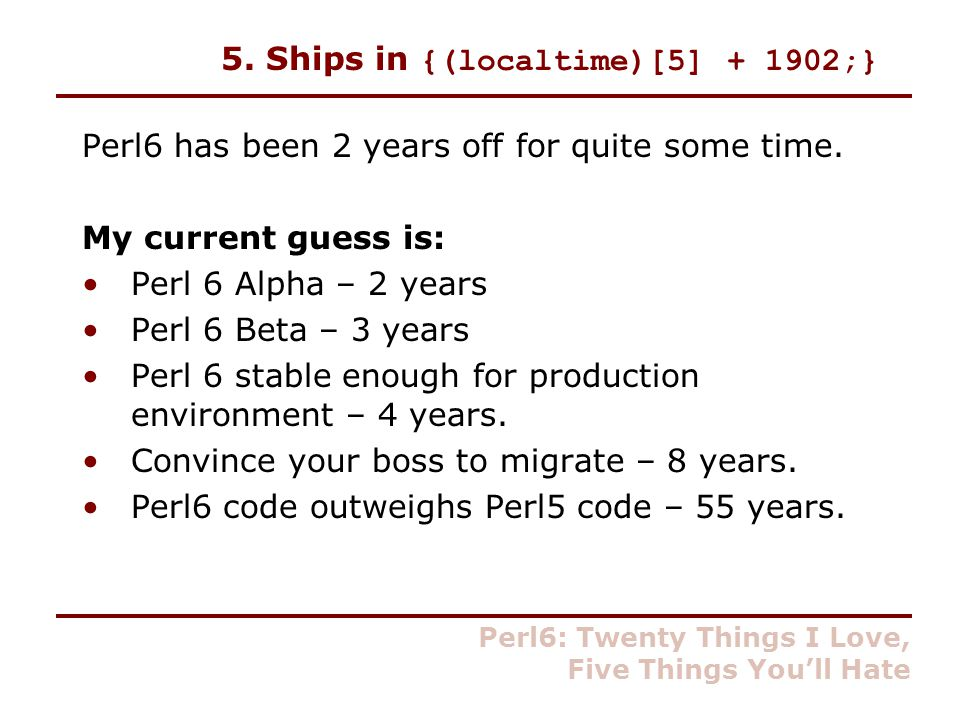 5. Ships in {(localtime)[5] + 1902;} Perl6 has been 2 years off for quite some time.