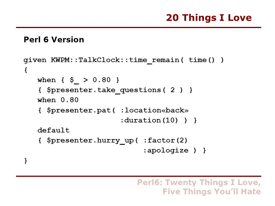 20 Things I Love Perl 6 Version given KWPM::TalkClock::time_remain( time() ) { when { $_ > 0.80 } { $presenter.take_questions( 2 ) } when 0.80 { $presenter.pat( :location«back» :duration(10) ) } default { $presenter.hurry_up( :factor(2) :apologize ) } } Perl6: Twenty Things I Love, Five Things You'll Hate