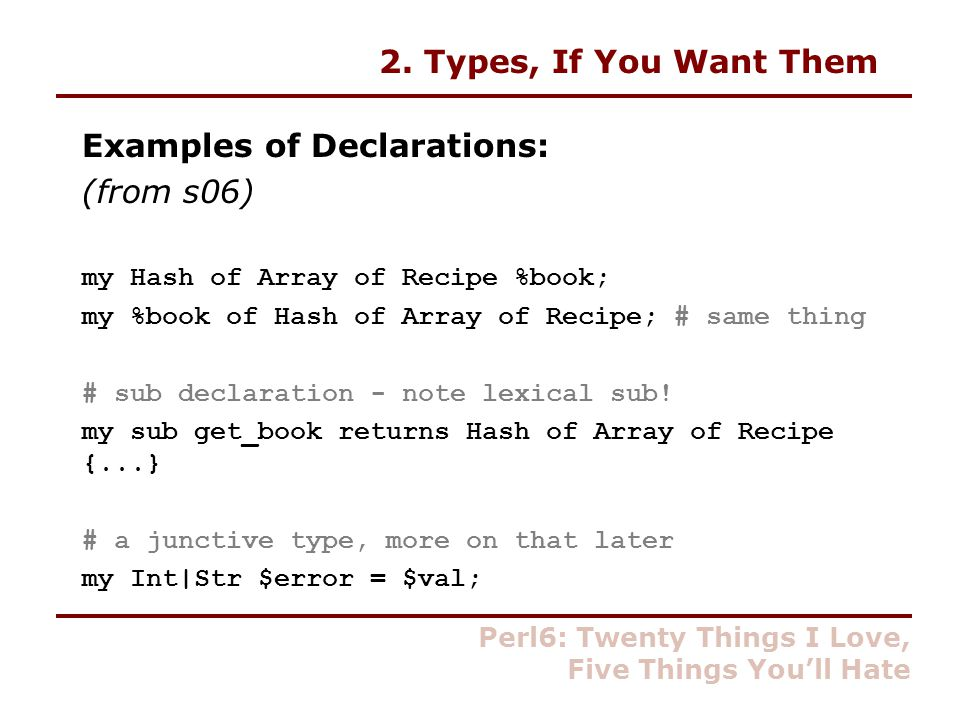 2. Types, If You Want Them Examples of Declarations: (from s06) my Hash of Array of Recipe %book; my %book of Hash of Array of Recipe; # same thing #