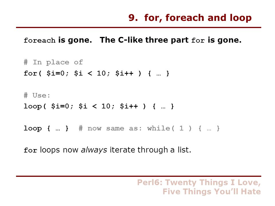 9. for, foreach and loop foreach is gone. The C-like three part for is gone.