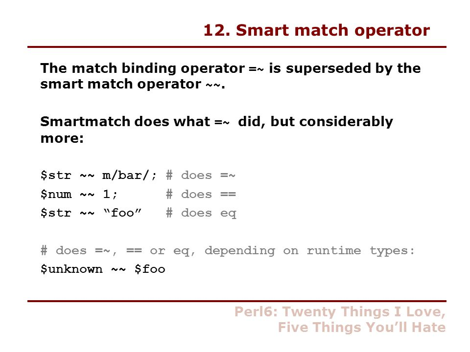 12. Smart match operator The match binding operator =~ is superseded by the smart match operator ~~. Smartmatch does what =~ did, but considerably mor
