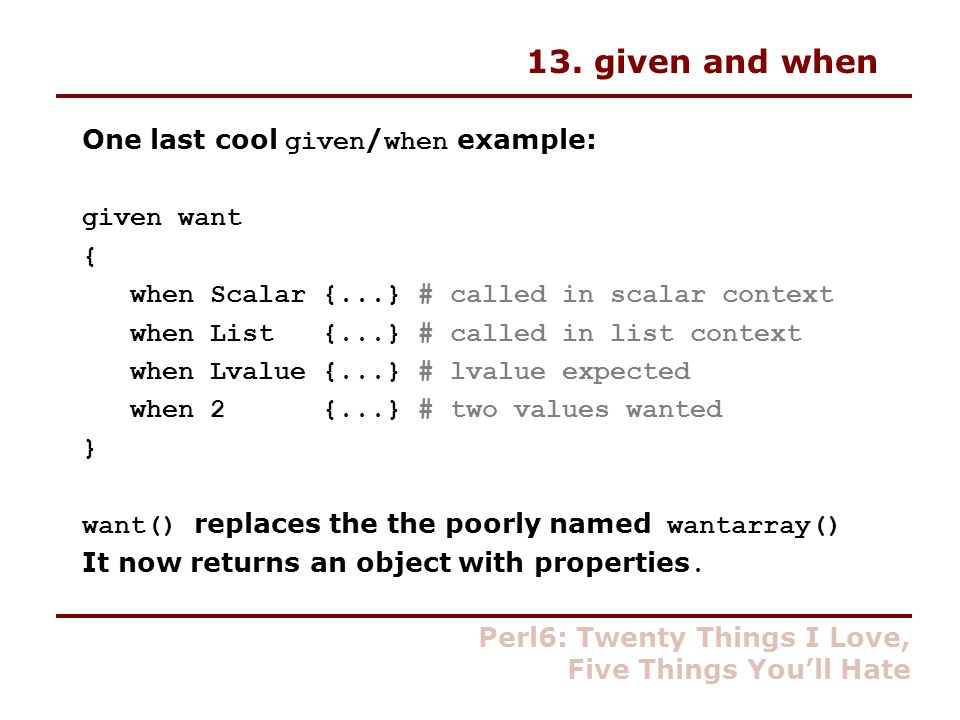 13. given and when One last cool given / when example: given want { when Scalar {...} # called in scalar context when List {...} # called in list cont