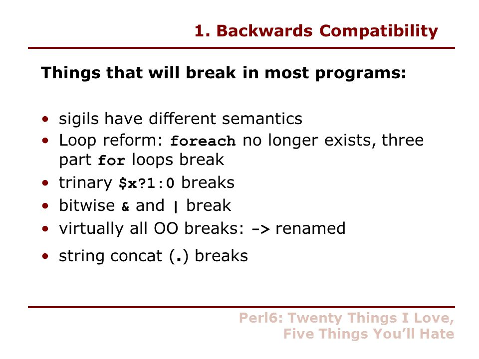 1. Backwards Compatibility Things that will break in most programs: sigils have different semantics Loop reform: foreach no longer exists, three part