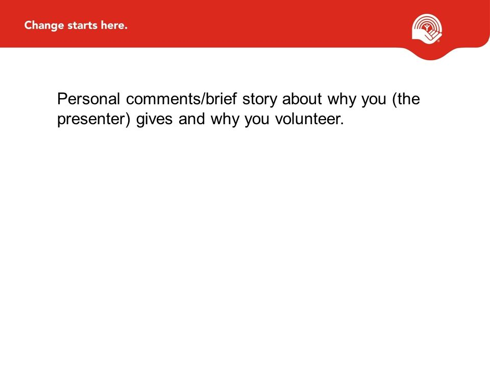 Personal comments/brief story about why you (the presenter) gives and why you volunteer.