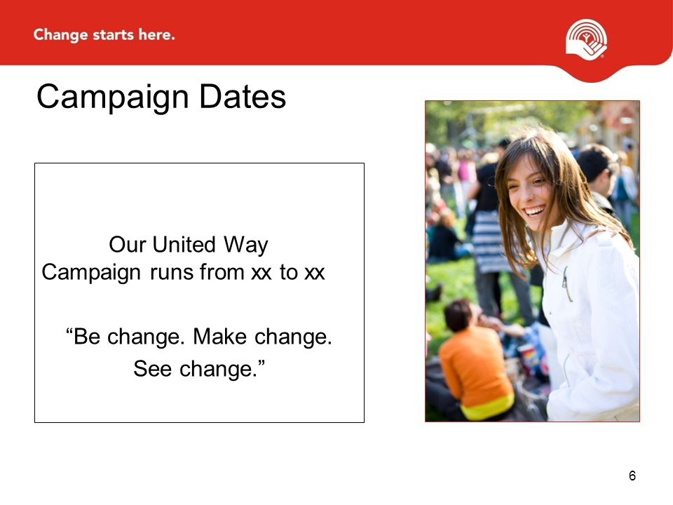 """Our United Way Campaign runs from xx to xx """"Be change. Make change. See change."""" Campaign Dates 6"""