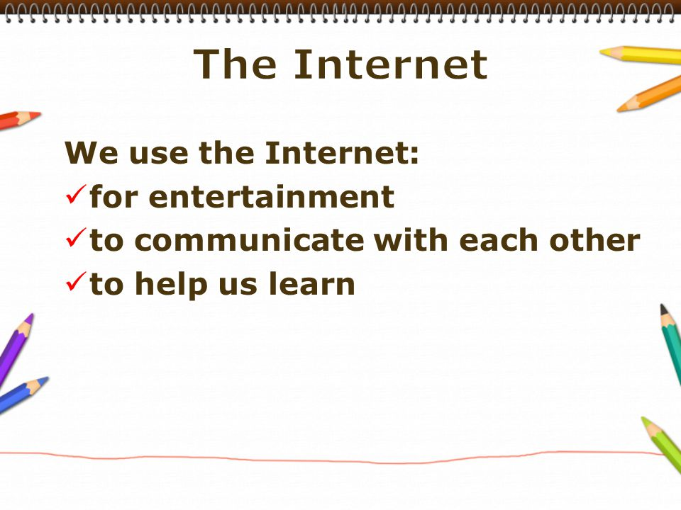 We use the Internet: for entertainment to communicate with each other to help us learn