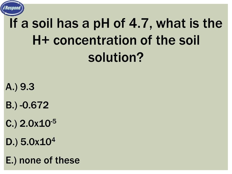 If a soil has a pH of 4.7, what is the H+ concentration of the soil solution? A.) 9.3 B.) -0.672 C.) 2.0x10 -5 D.) 5.0x10 4 E.) none of these