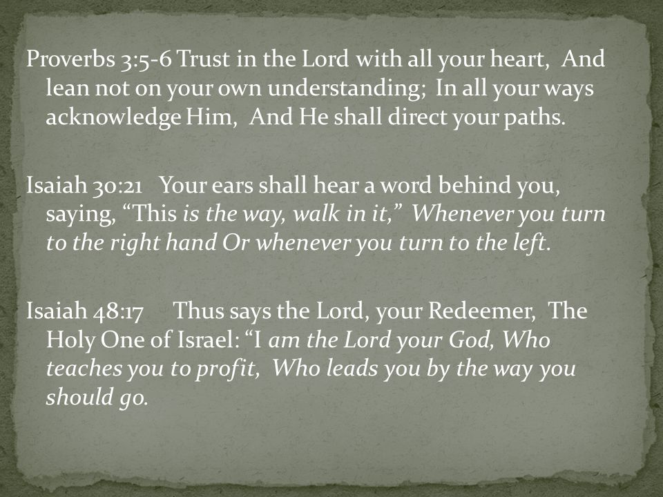 Proverbs 3:5-6 Trust in the Lord with all your heart, And lean not on your own understanding; In all your ways acknowledge Him, And He shall direct yo