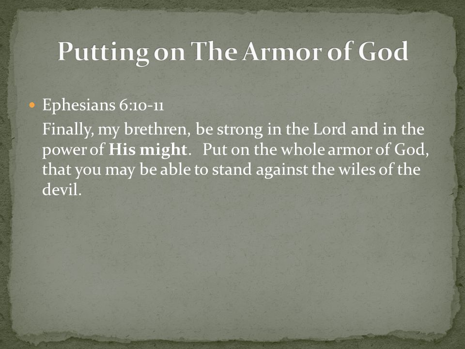 Ephesians 6:10-11 Finally, my brethren, be strong in the Lord and in the power of His might. Put on the whole armor of God, that you may be able to st