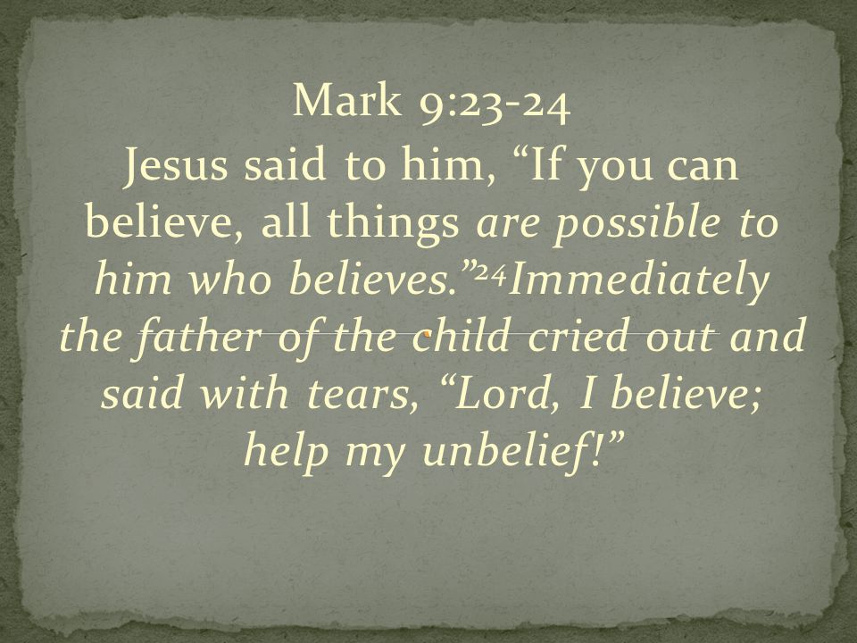 """Mark 9:23-24 Jesus said to him, """"If you can believe, all things are possible to him who believes."""" 24 Immediately the father of the child cried out an"""