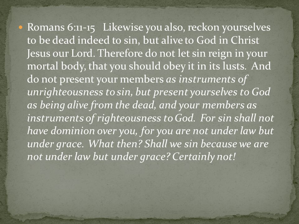 Romans 6:11-15 Likewise you also, reckon yourselves to be dead indeed to sin, but alive to God in Christ Jesus our Lord. Therefore do not let sin reig