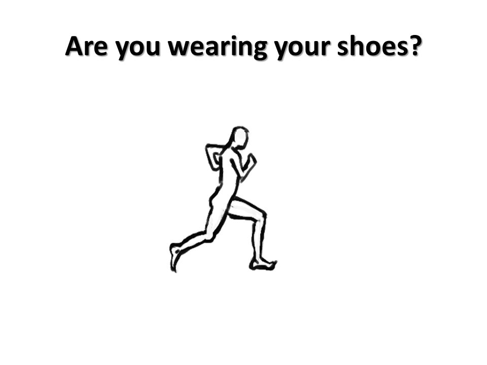 Are you wearing your shoes?