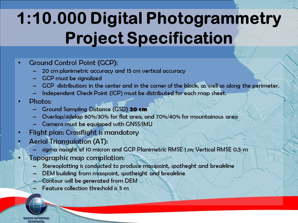 1:10.000 Digital Photogrammetry Project Specification Ground Control Point (GCP): – 20 cm planimetric accuracy and 15 cm vertical accuracy – GCP must