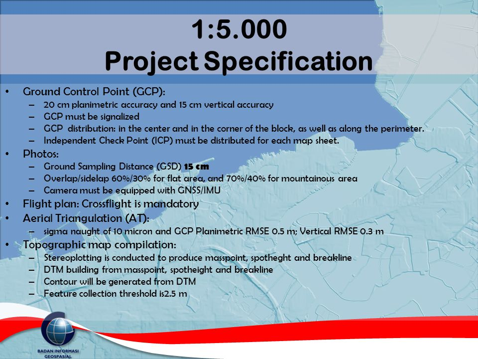 1:5.000 Project Specification Ground Control Point (GCP): – 20 cm planimetric accuracy and 15 cm vertical accuracy – GCP must be signalized – GCP dist