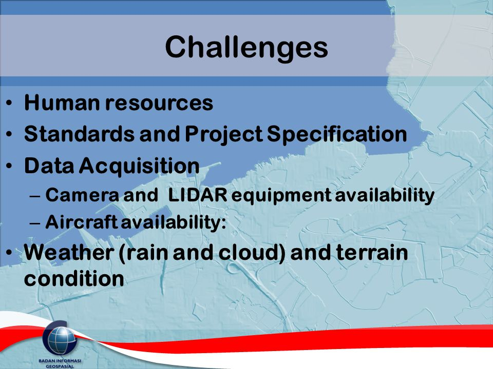 Challenges Human resources Standards and Project Specification Data Acquisition – Camera and LIDAR equipment availability – Aircraft availability: Wea
