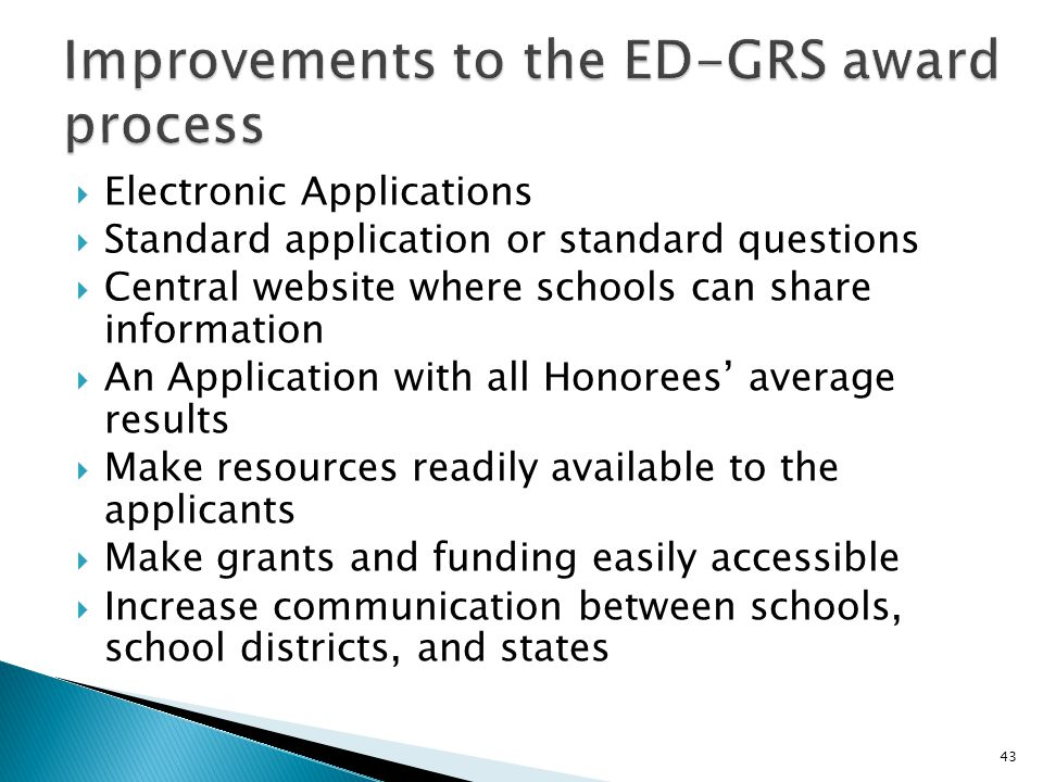 Electronic Applications  Standard application or standard questions  Central website where schools can share information  An Application with all Honorees' average results  Make resources readily available to the applicants  Make grants and funding easily accessible  Increase communication between schools, school districts, and states 43