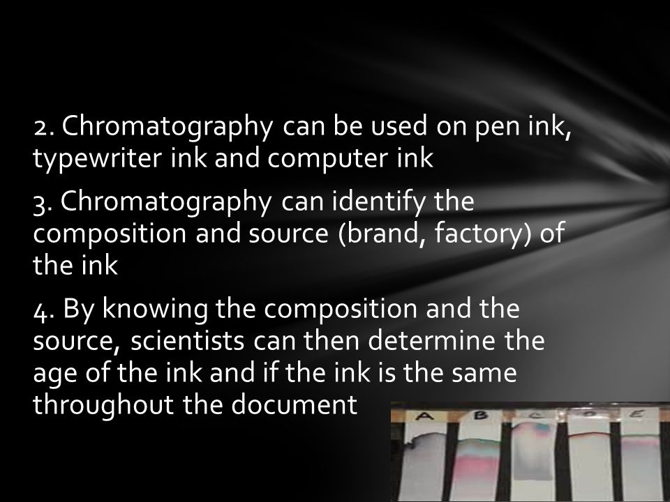 2. Chromatography can be used on pen ink, typewriter ink and computer ink 3. Chromatography can identify the composition and source (brand, factory) o