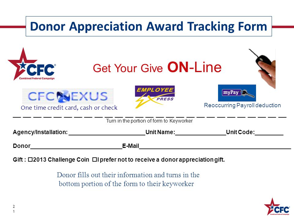 Donor Appreciation Award Tracking Form 21 __ __ __ __ __ __ __ __ __ __ __ __ __ __ __ __ __ __ __ __ __ __ __ __ __ __ __ Turn in the portion of form to Keyworker Agency/Installation: ________________________Unit Name:________________Unit Code:_________ Donor_____________________________E-Mail________________________________________________ Gift :  2013 Challenge Coin  I prefer not to receive a donor appreciation gift.