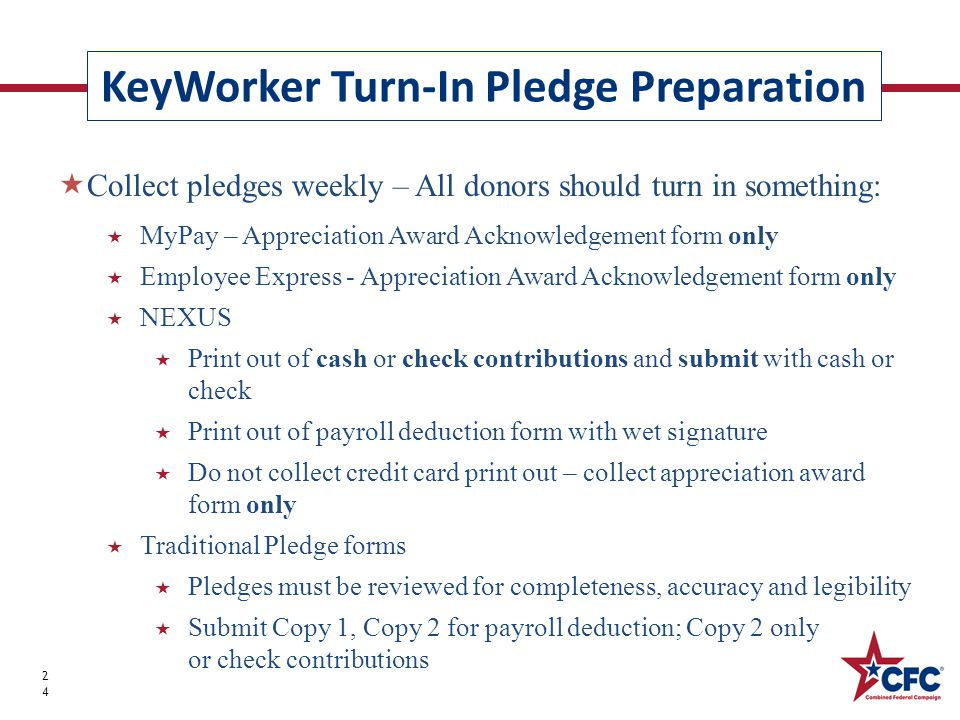 KeyWorker Turn-In Pledge Preparation 24  Collect pledges weekly – All donors should turn in something:  MyPay – Appreciation Award Acknowledgement form only  Employee Express - Appreciation Award Acknowledgement form only  NEXUS  Print out of cash or check contributions and submit with cash or check  Print out of payroll deduction form with wet signature  Do not collect credit card print out – collect appreciation award form only  Traditional Pledge forms  Pledges must be reviewed for completeness, accuracy and legibility  Submit Copy 1, Copy 2 for payroll deduction; Copy 2 only for cash or check contributions