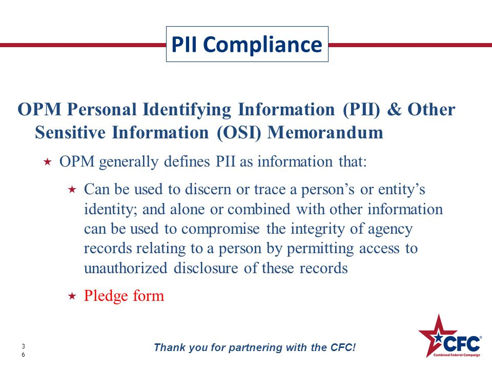 PII Compliance 36 Thank you for partnering with the CFC! OPM Personal Identifying Information (PII) & Other Sensitive Information (OSI) Memorandum  O