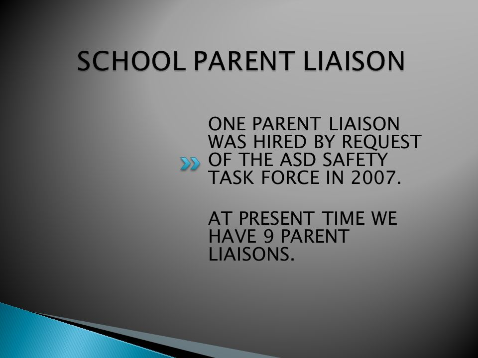ONE PARENT LIAISON WAS HIRED BY REQUEST OF THE ASD SAFETY TASK FORCE IN 2007. AT PRESENT TIME WE HAVE 9 PARENT LIAISONS.