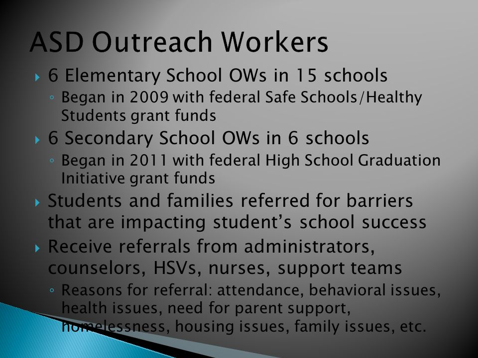 ASD Outreach Workers  6 Elementary School OWs in 15 schools ◦ Began in 2009 with federal Safe Schools/Healthy Students grant funds  6 Secondary Scho