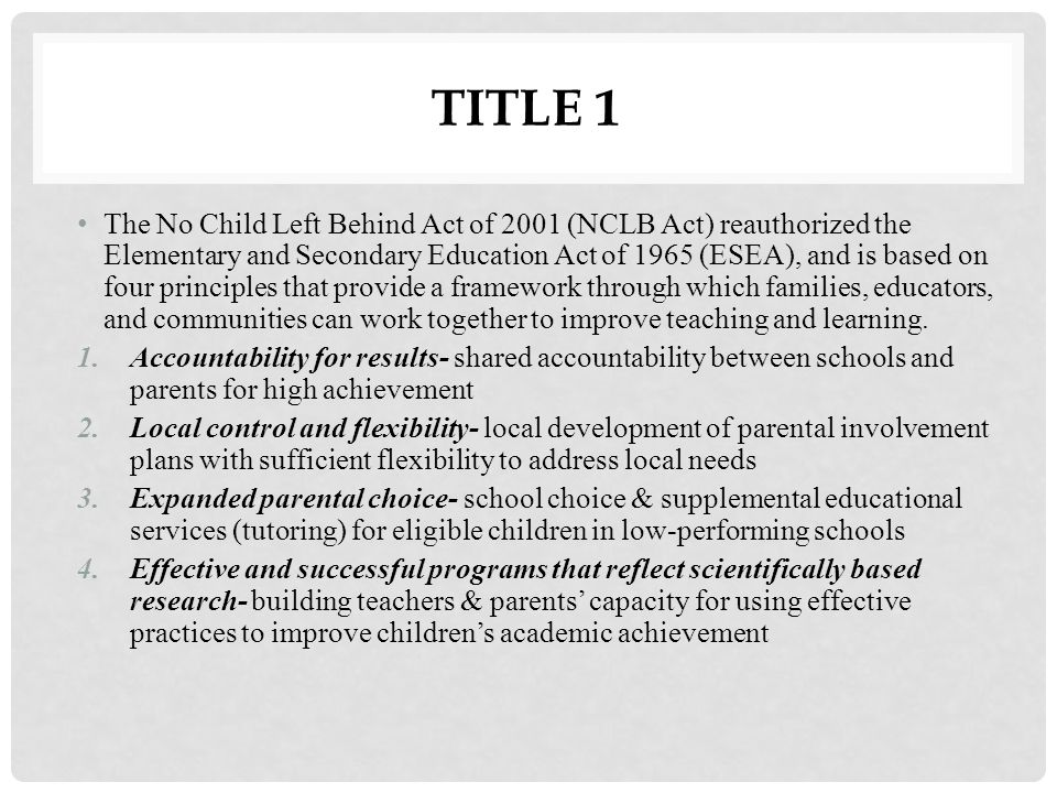 TITLE 1 The No Child Left Behind Act of 2001 (NCLB Act) reauthorized the Elementary and Secondary Education Act of 1965 (ESEA), and is based on four p