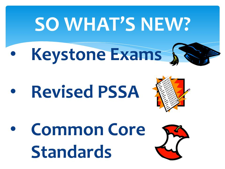 SO WHAT'S NEW? Keystone Exams Revised PSSA Common Core Standards