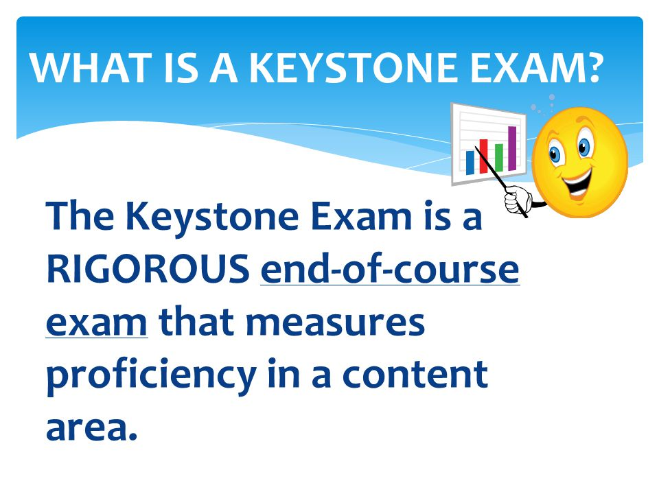 The Keystone Exam is a RIGOROUS end-of-course exam that measures proficiency in a content area. WHAT IS A KEYSTONE EXAM?