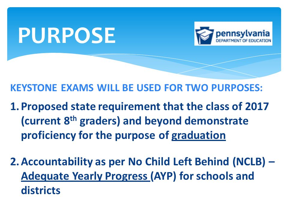 KEYSTONE EXAMS WILL BE USED FOR TWO PURPOSES: 1.Proposed state requirement that the class of 2017 (current 8 th graders) and beyond demonstrate profic