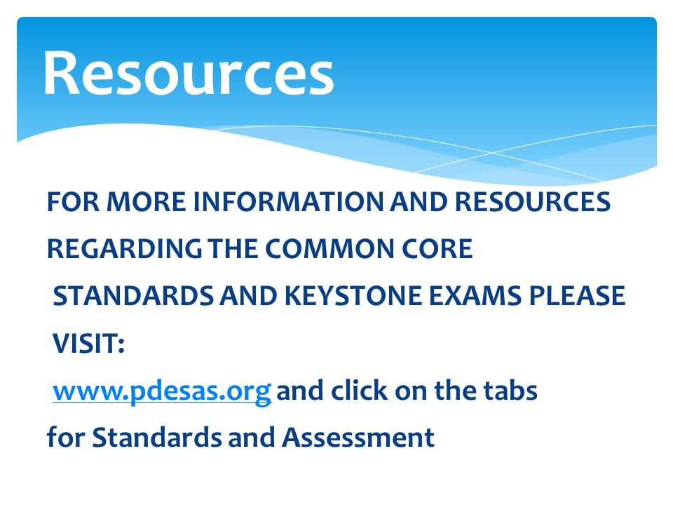 Resources FOR MORE INFORMATION AND RESOURCES REGARDING THE COMMON CORE STANDARDS AND KEYSTONE EXAMS PLEASE VISIT: www.pdesas.org and click on the tabs
