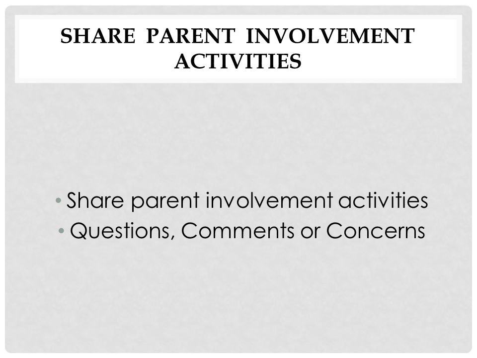 SHARE PARENT INVOLVEMENT ACTIVITIES Share parent involvement activities Questions, Comments or Concerns