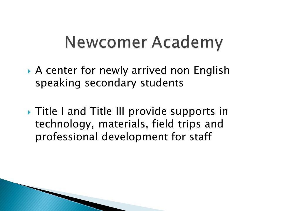  A center for newly arrived non English speaking secondary students  Title I and Title III provide supports in technology, materials, field trips an