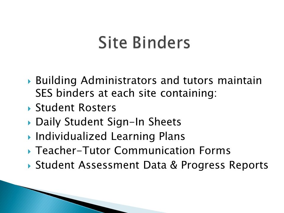  Building Administrators and tutors maintain SES binders at each site containing:  Student Rosters  Daily Student Sign-In Sheets  Individualized L