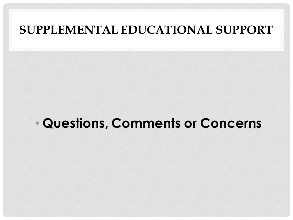 SUPPLEMENTAL EDUCATIONAL SUPPORT Questions, Comments or Concerns