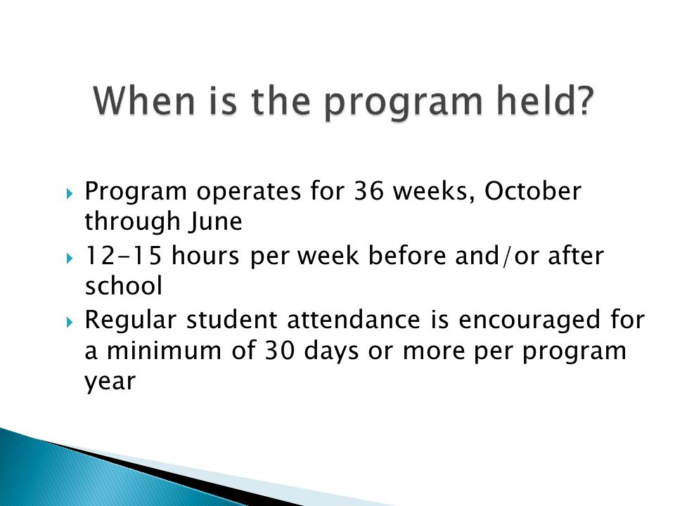  Program operates for 36 weeks, October through June  12-15 hours per week before and/or after school  Regular student attendance is encouraged for