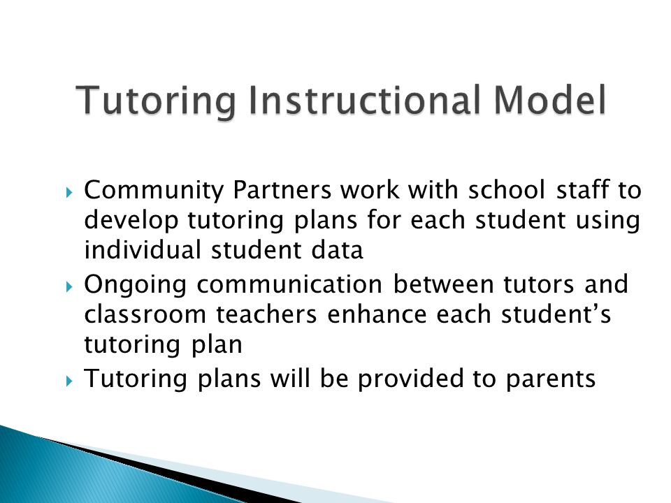  Community Partners work with school staff to develop tutoring plans for each student using individual student data  Ongoing communication between t