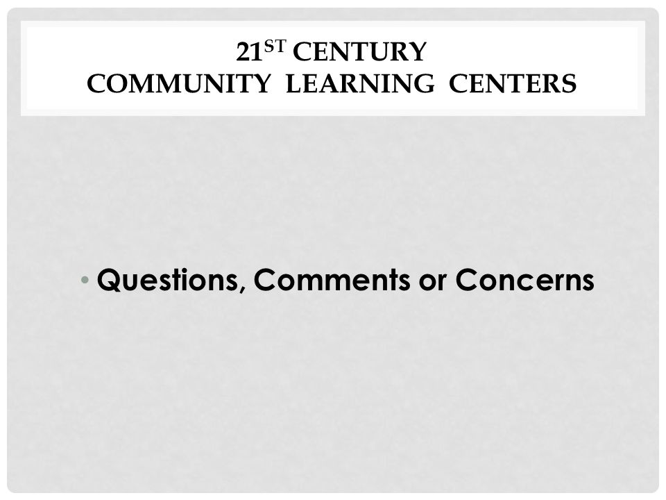 21 ST CENTURY COMMUNITY LEARNING CENTERS Questions, Comments or Concerns