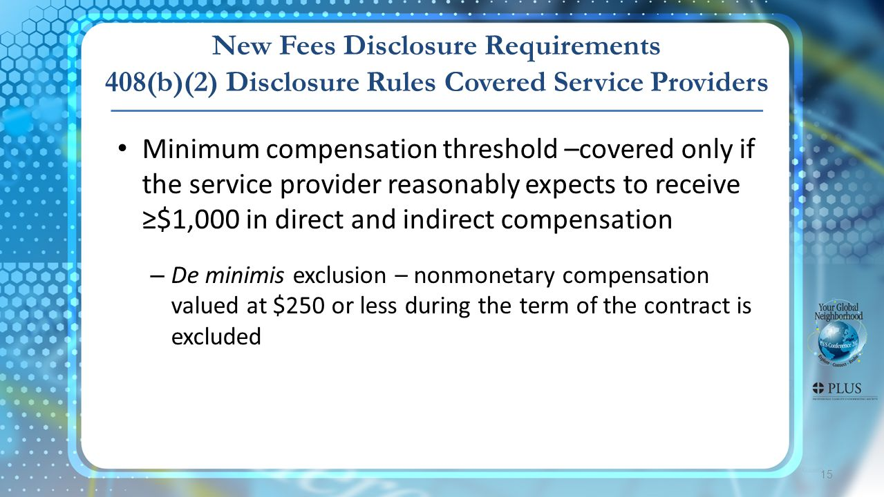 15 Minimum compensation threshold –covered only if the service provider reasonably expects to receive ≥$1,000 in direct and indirect compensation – De minimis exclusion – nonmonetary compensation valued at $250 or less during the term of the contract is excluded New Fees Disclosure Requirements 408(b)(2) Disclosure Rules Covered Service Providers