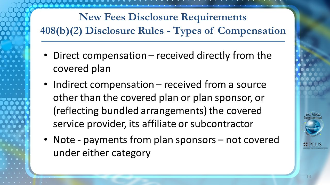 16 New Fees Disclosure Requirements 408(b)(2) Disclosure Rules - Types of Compensation Direct compensation – received directly from the covered plan Indirect compensation – received from a source other than the covered plan or plan sponsor, or (reflecting bundled arrangements) the covered service provider, its affiliate or subcontractor Note - payments from plan sponsors – not covered under either category