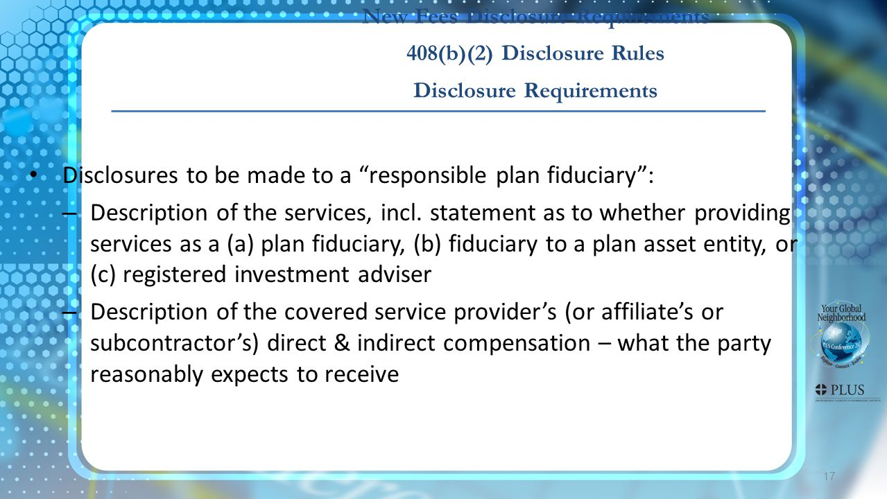 New Fees Disclosure Requirements 408(b)(2) Disclosure Rules Disclosure Requirements Disclosures to be made to a responsible plan fiduciary : – Description of the services, incl.