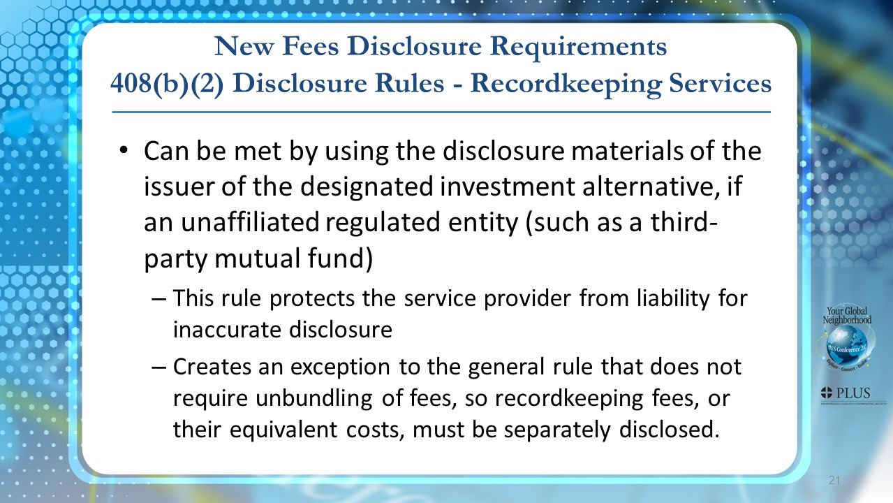 21 New Fees Disclosure Requirements 408(b)(2) Disclosure Rules - Recordkeeping Services Can be met by using the disclosure materials of the issuer of the designated investment alternative, if an unaffiliated regulated entity (such as a third- party mutual fund) – This rule protects the service provider from liability for inaccurate disclosure – Creates an exception to the general rule that does not require unbundling of fees, so recordkeeping fees, or their equivalent costs, must be separately disclosed.