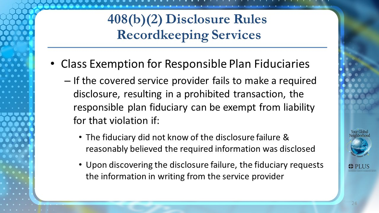 24 408(b)(2) Disclosure Rules Recordkeeping Services Class Exemption for Responsible Plan Fiduciaries – If the covered service provider fails to make a required disclosure, resulting in a prohibited transaction, the responsible plan fiduciary can be exempt from liability for that violation if: The fiduciary did not know of the disclosure failure & reasonably believed the required information was disclosed Upon discovering the disclosure failure, the fiduciary requests the information in writing from the service provider